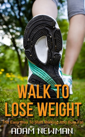 Walk To Lose Weight - The Easy Way to Start Walking and Burn Fat - cover
