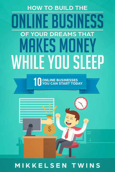 How to Build the Online Business of Your Dreams That Makes Money While You Sleep - 10 Online Business You Can Start Today - cover