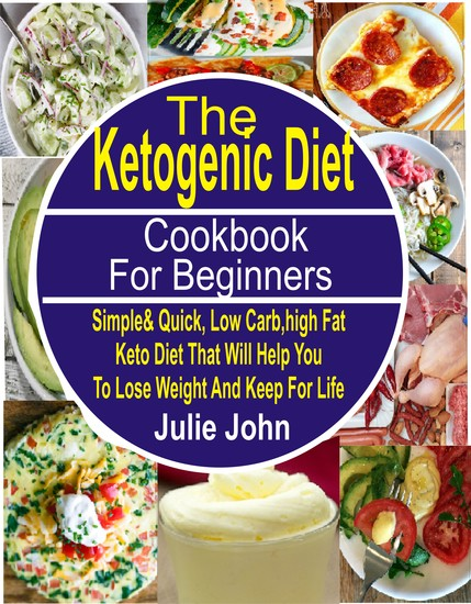 The Ketogenic Diet Cookbook For Beginners - Simple & Quick Low Carb High Fat Keto Diet That Will Help You To Lose Weight And Keep Fit For Life - cover