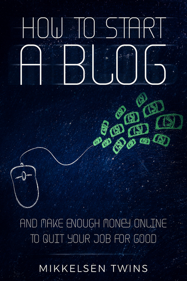 How to Start a Blog - And Make Enough Money Online to Quit Your Job FOR GOOD - cover