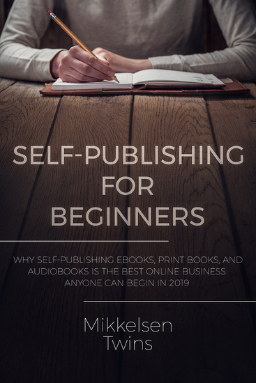 Self-Publishing for Beginners - Why Self-Publishing ebooks print books and audiobooks is the Best Online Business Anyone can Begin in 2019 - cover