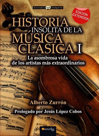 Historia insólita de la música clásica I - La asombrosa vida de los artistas más extraordinarios - cover