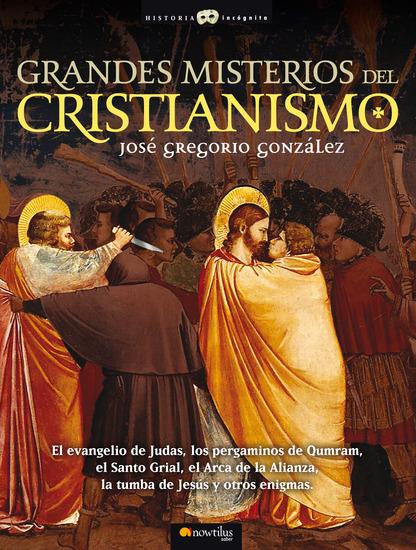 Grandes Misterios del Cristianismo - El evangelio de Judas los pergaminos de Qumram el Santo Grial el Arca de la Alianza la tumba de Jesús y otros enigmas - cover