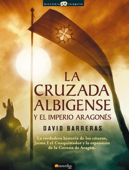 La cruzada Albigense y el Imperio Aragonés - La verdadera historia de los Cátaros Jaime I el Conquistador y la expansión de la corona de Aragón - cover