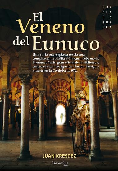 El veneno del Eunuco - Una carta interceptada revela una conspiración: el Califa al-Hakan II debe morir El eunuco Yasir gran oficial de la biblioteca emprende la investigación Pasión intriga y muerte en la Córdoba de 972 - cover