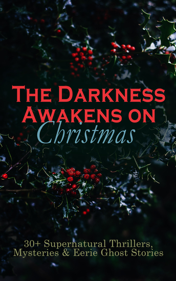The Darkness Awakens on Christmas: 30+ Supernatural Thrillers Mysteries & Eerie Ghost Stories - The Story of the Goblins The Box with the Iron Clamps Wolverden Tower The Ghost's Touch Between the Lights Told After Supper The Christmas Banquet The Dead Sexton and much more - cover