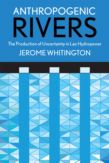 Anthropogenic Rivers - The Production of Uncertainty in Lao Hydropower - cover