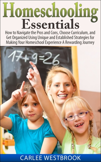 Homeschooling Essentials - How to Navigate the Pros and Cons Choose Curriculum and Get Organized Using Unique and Established Strategies for Making Your Homeschool Experience A Rewarding Journey - cover