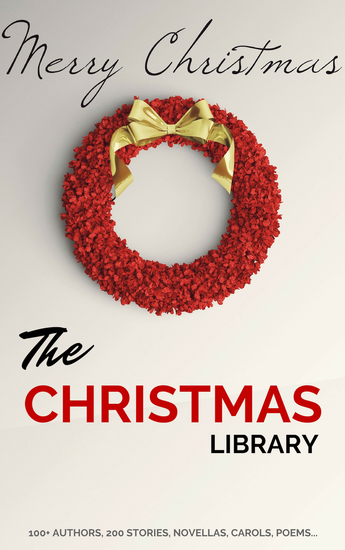 The Christmas Library: 250+ Essential Christmas Novels Poems Carols Short Storiesby 100+ Authors - cover
