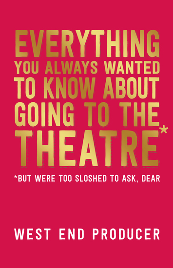 Everything You Always Wanted to Know About Going to the Theatre (But Were Too Sloshed to Ask Dear) - cover