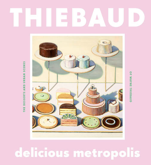 Delicious Metropolis - The Desserts and Urban Scenes of Wayne Thiebaud - cover