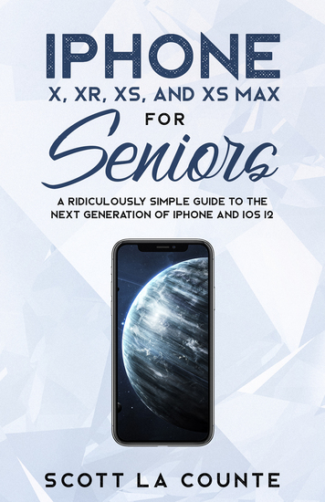 iPhone X XR XS and XS Max for Seniors - A Ridiculously Simple Guide to the Next Generation of iPhone and iOS 12 - cover