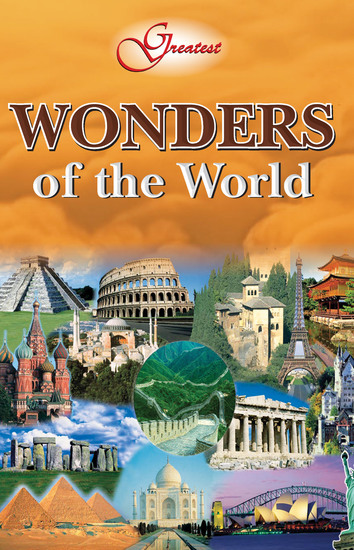 Greatest Wonders Of The World - Naturally appearing structures and man-made maonuments that defy logic - cover