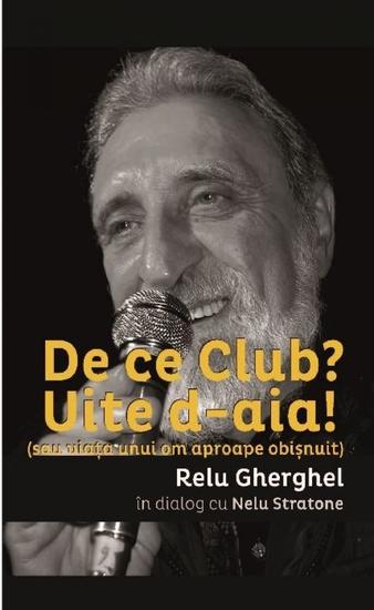 De ce Club? Uite de-aia! (sau viata unui om aproape obisnuit) Relu Gherghel in dialog cu Nelu Stratone - cover