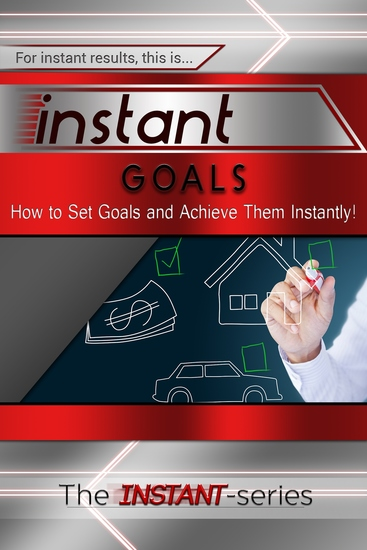 Instant Goals - How to Set Goals and Achieve Them Instantly! - cover