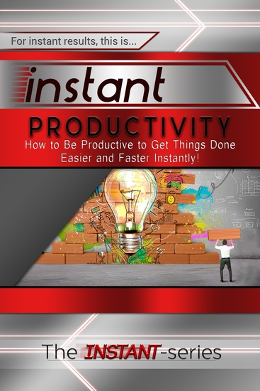 Instant Productivity - How to Be Productive to Get Things Done Easier and Faster Instantly! - cover