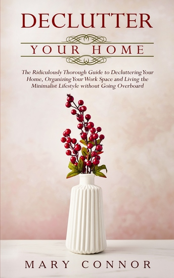 Declutter Your Home - The Ridiculously Thorough Guide to Decluttering Your Home Organizing Your Work Space and Living the Minimalist Lifestyle without Going Overboard - cover