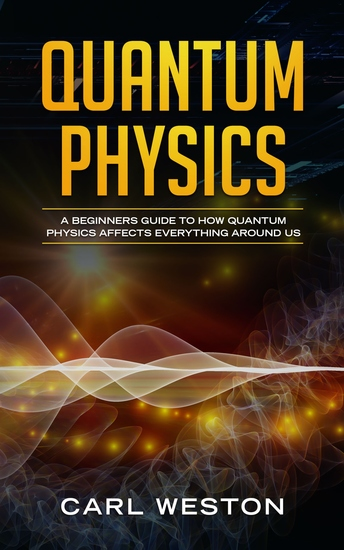 Quantum Physics - A Beginners Guide to How Quantum Physics Affects Everything around Us - cover