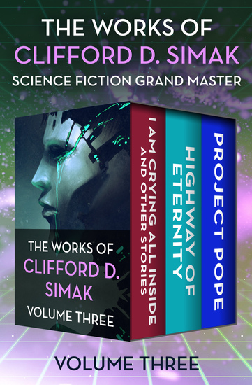 The Works of Clifford D Simak Volume Three - I Am Crying All Inside and Other Stories Highway of Eternity and Project Pope - cover