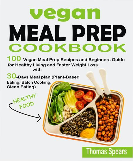 Vegan Meal Prep Cookbook: 100 Vegan Meal Prep Recipes and Beginners Guide for Healthy Living and Faster Weight Loss with 30-Days Meal Plan (Plant-Based Eating Batch Cooking & Clean Eating) - cover