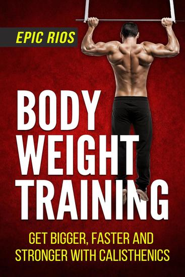 Body Weight Training: Get Bigger Faster and Stronger with Calisthenics - cover