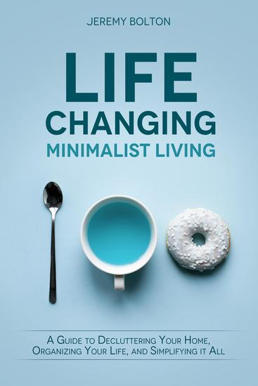 Life-changing Minimalist Living: A Guide to Decluttering Your Home Organizing Your Life and Simplifying It All - cover