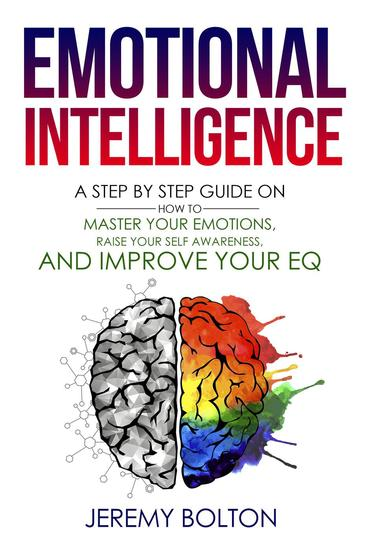 Emotional Intelligence: A Step by Step Guide on How to Master Your Emotions Raise Your Self Awareness and Improve Your EQ - cover