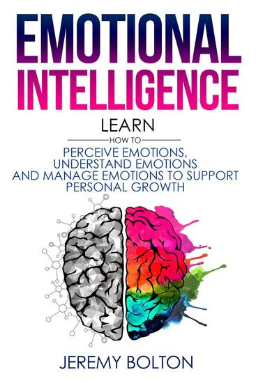 Emotional Intelligence: Learn How to Perceive Emotions Understand Emotions and Manage Emotions to Support Personal Growth - cover