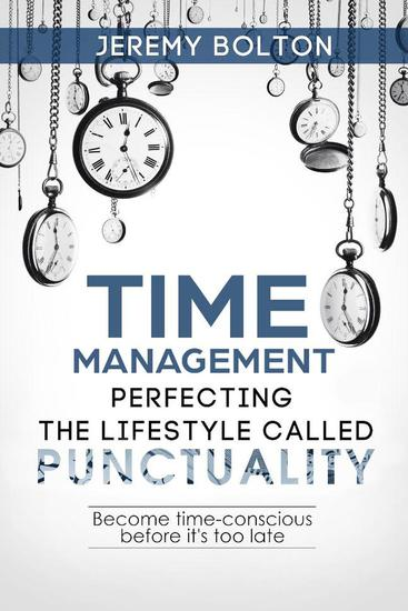 Time Management: Perfecting the Lifestyle Called Punctuality: Become Time-conscious Before it's too Late - cover