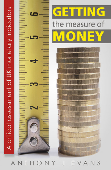 Getting the Measure of Money: A Critical Assessment of UK Monetary Indicators - A Critical Assessment of UK Monetary Indicators - cover