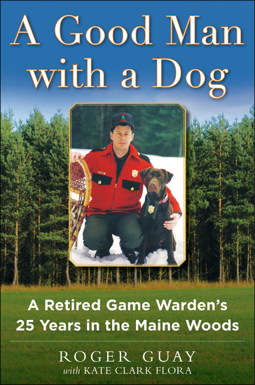 A Good Man with a Dog - A Retired Game Warden's 25 Years in the Maine Woods - cover