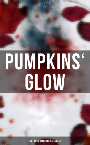 Pumpkins' Glow: 200+ Eerie Tales for Halloween - Horror Classics Mysterious Cases Gothic Novels Monster Tales & Supernatural Stories: Sweeney Todd The Murders in the Rue Morgue Frankenstein The Vampire Dracula Sleepy Hollow From Beyond… - cover
