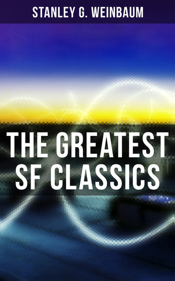 The Greatest SF Classics of Stanley G Weinbaum - Post-Apocalyptic Novels & Space Exploration Stories: A Martian Odyssey The Mad Moon Tidal Moon… - cover