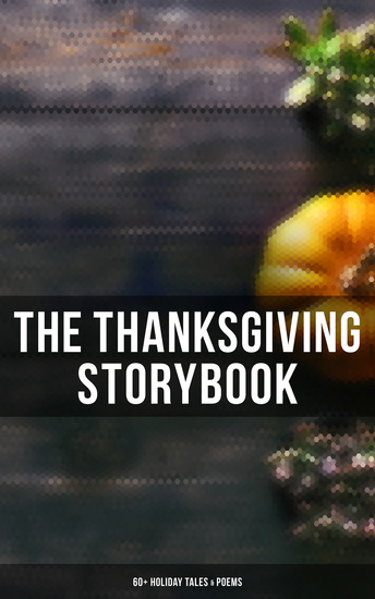 The Thanksgiving Storybook: 60+ Holiday Tales & Poems - An Old-Fashioned Thanksgiving The Genesis of the Doughnut Club The Purple Dress Thankful The Kingdom Of Greedy The Night before Thanksgiving The Master of the Harvest… - cover