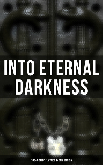 INTO ETERNAL DARKNESS: 100+ Gothic Classics in One Edition - Novels Tales and Poems: The Mysteries of Udolpho The Tell-Tale Heart Wuthering Heights Sweeney Todd The Orphan of the Rhine The Headless Horseman & many more - cover