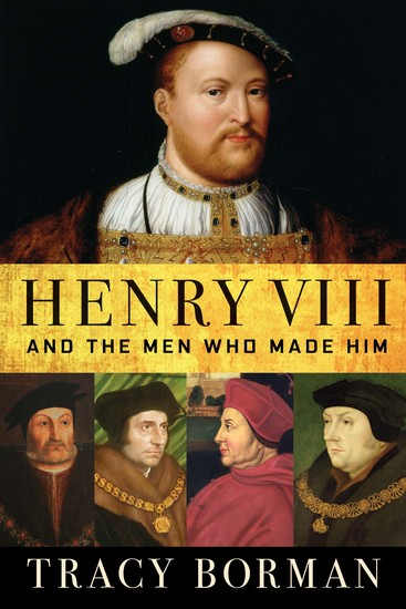 Henry VIII - And the Men Who Made Him - cover