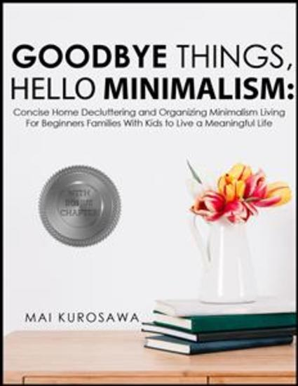 Goodbye Things Hello Minimalism! - Concise Home Decluttering and Organizing Minimalism Living For Beginners Families With Kids to Live a Meaningful Life - cover