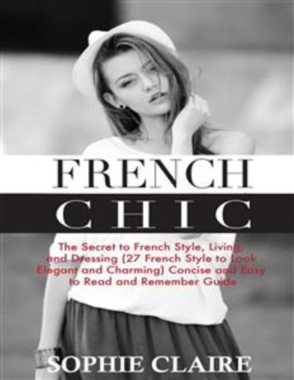 French Chic - The Secret to French Style Living and Dressing (21 French Style to Look Elegant and Charming) A Concise and Easy to Read and Remember Guide - cover