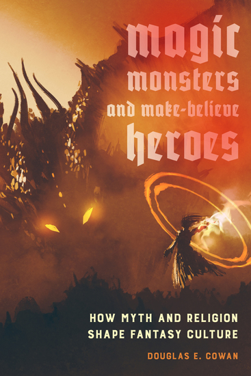 Magic Monsters and Make-Believe Heroes - How Myth and Religion Shape Fantasy Culture - cover