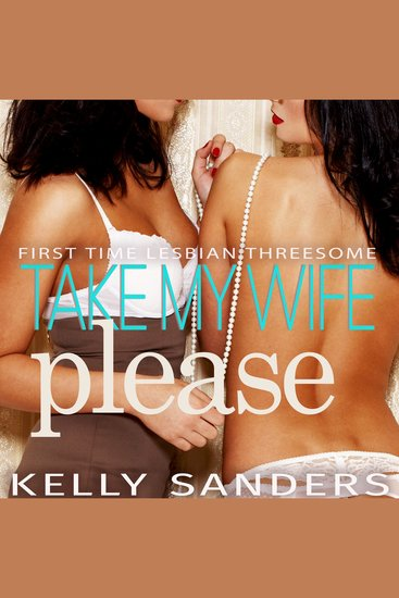 Take My Wife Please - First Time Lesbian Threesome - cover