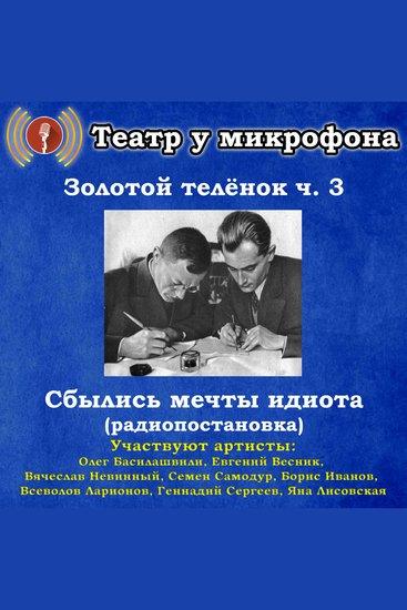 Золотой теленок Часть 3 - Сбылись мечты идиота (радиопостановка) - cover