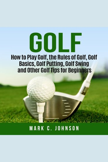 Golf - How to Play Golf the Rules of Golf Golf Basics Golf Putting Golf Swing and Other Golf Tips for Beginners - cover