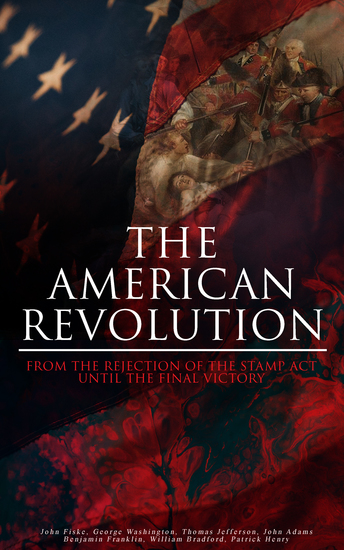 The American Revolution: From the Rejection of the Stamp Act Until the Final Victory - Complete History of the Uprising; Including Key Speeches and Documents of the Epoch: First Charter of Virginia Mayflower Compact The Stamp Act Continental Association Declaration of Independence - cover