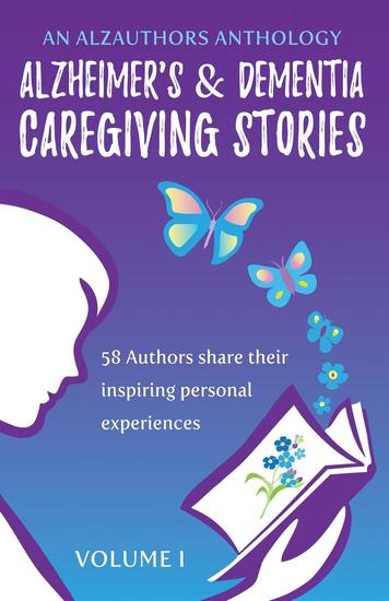 Alzheimer's and Dementia Caregiving Stories - 58 Authors Share Their Inspiring Personal Experiences - An AlzAuthors Anthology #1 - cover