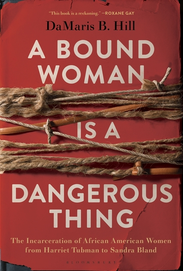 A Bound Woman Is a Dangerous Thing - The Incarceration of African American Women from Harriet Tubman to Sandra Bland - cover