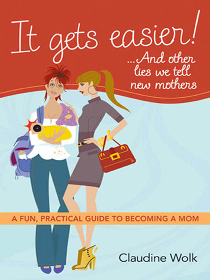 It Gets Easier! And Other Lies We Tell New Mothers - A Fun Practical Guide to Becoming a Mom - cover