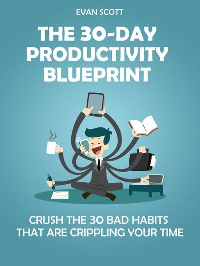 The 30-Day Productivity Blueprint: Crush the 30 Bad Habits that are Crippling Your Time - cover