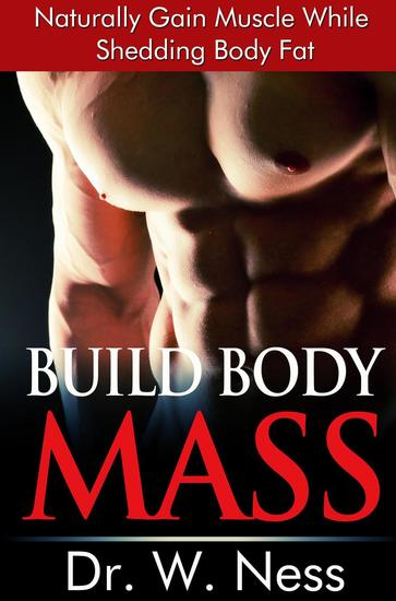 Build Body Mass: Natural Methods To Gain Muscle And Shed Body Fat - cover