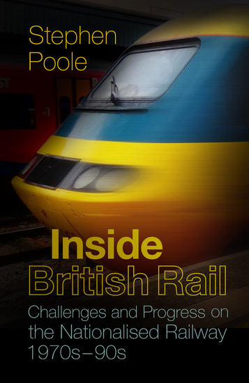 Inside British Rail - Challenges and Progress on the Nationalised Railway 1970s-1990s - cover