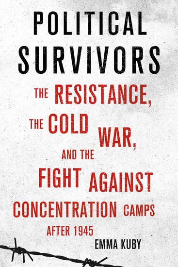 Political Survivors - The Resistance the Cold War and the Fight against Concentration Camps after 1945 - cover